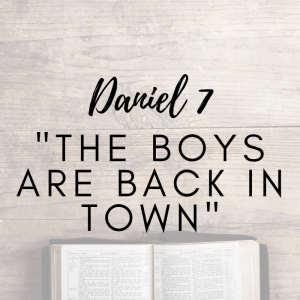 Daniel 7 – The Boys Are Back In Town