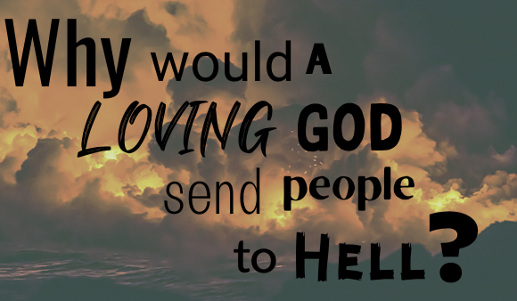 """""""Why Would a Loving God Send People to Hell?"""""""